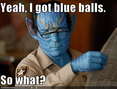 Yeah, I got blue balls.  So what?
