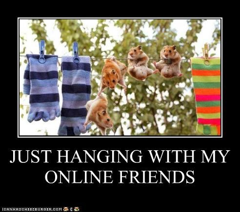 JUST HANGING WITH MY ONLINE FRIENDS