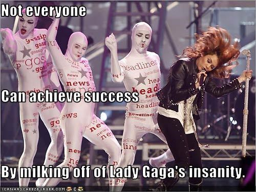 Not everyone Can achieve success By milking off of Lady Gaga's insanity.