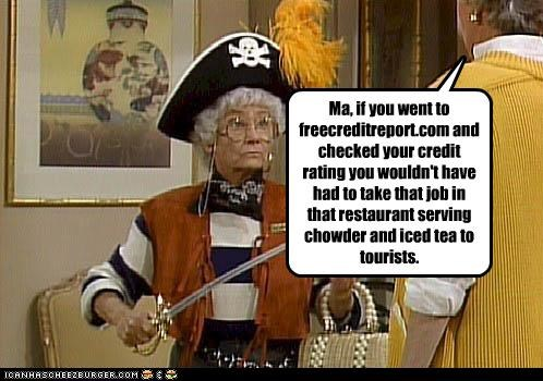Ma, if you went to freecreditreport.com and checked your credit rating you wouldn't have had to take that job in that restaurant serving chowder and iced tea to tourists.