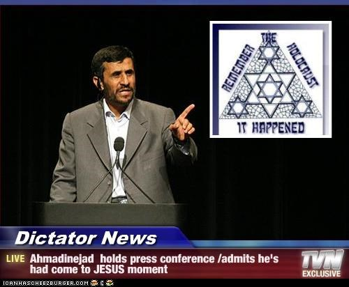 Dictator News - Ahmadinejad  holds press conference /admits he's had come to JESUS moment