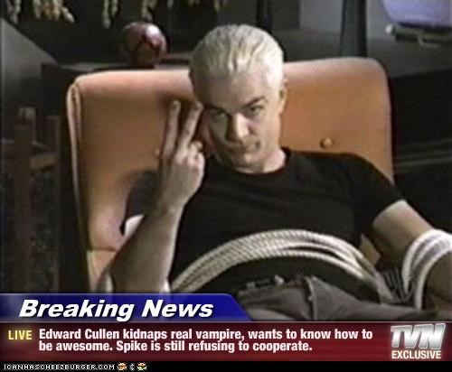Breaking News - Edward Cullen kidnaps real vampire, wants to know how to be awesome. Spike is still refusing to cooperate.