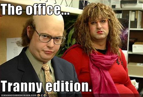 The office...  Tranny edition.