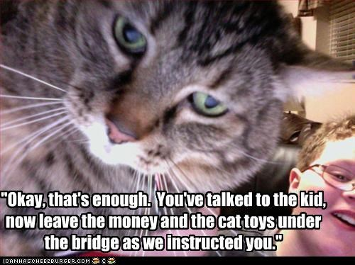 """Okay, that's enough.  You've talked to the kid, now leave the money and the cat toys under the bridge as we instructed you."""