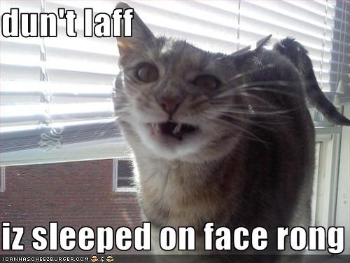 dun't laff  iz sleeped on face rong