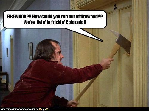FIREWOOD?!! How could you run out of firewood?? We're  livin' in frickin' Colorado!!