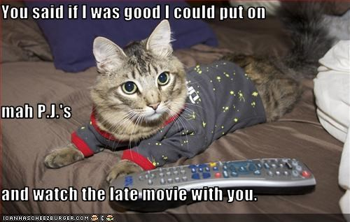 You said if I was good I could put on  mah P.J.'s  and watch the late movie with you.