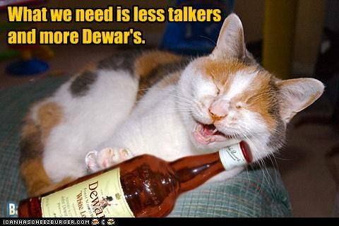 What we need is less talkers and more Dewar's.