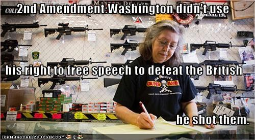 2nd Amendment:Washington didn't use  his right to free speech to defeat the British he shot them.