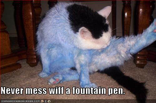Never mess wiff a fountain pen.