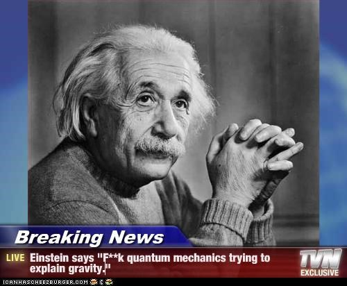 "Breaking News - Einstein says ""F**k quantum mechanics trying to explain gravity."""
