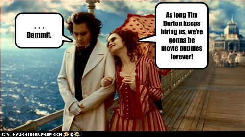 As long Tim Burton keeps hiring us, we're gonna be movie buddies forever!