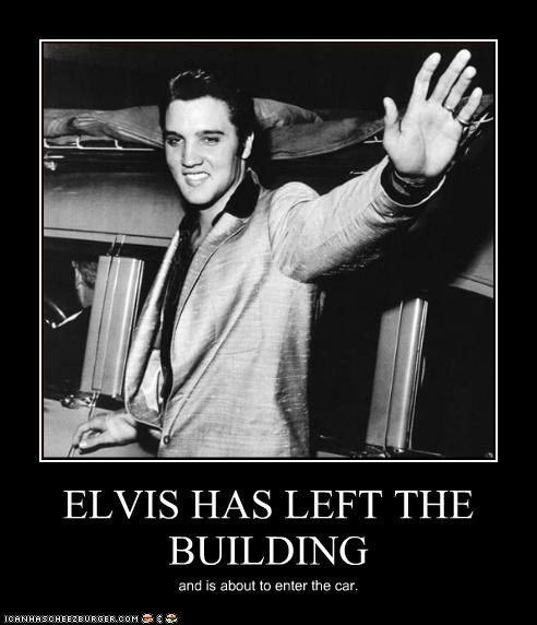 ELVIS HAS LEFT THE BUILDING