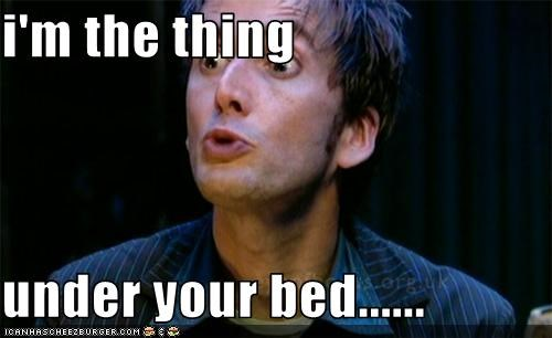 i'm the thing  under your bed......