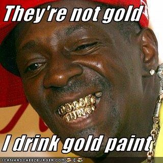 They're not gold  I drink gold paint