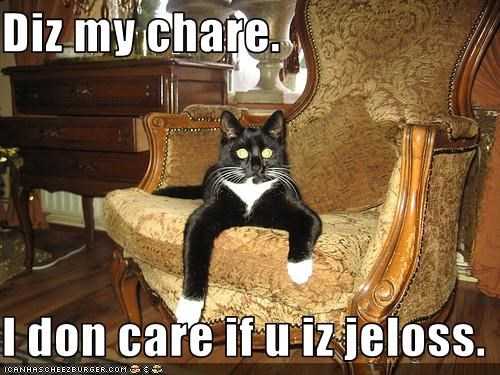Diz my chare.  I don care if u iz jeloss.