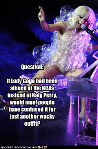 Question:  If Lady Gaga had been slimed at the KCAs instead of Katy Perry, would most people have confused it for just another wacky outfit?