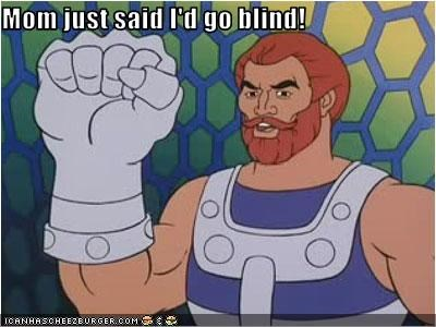 Mom just said I'd go blind!