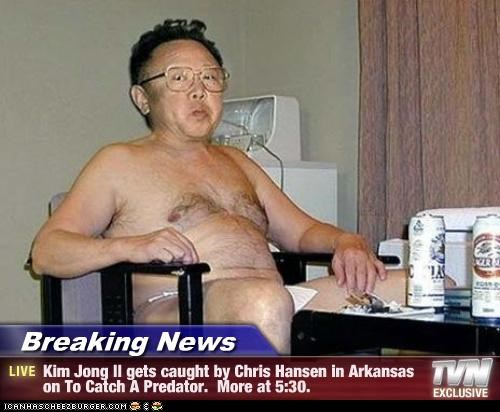 Breaking News - Kim Jong Il gets caught by Chris Hansen in Arkansas on To Catch A Predator.  More at 5:30.