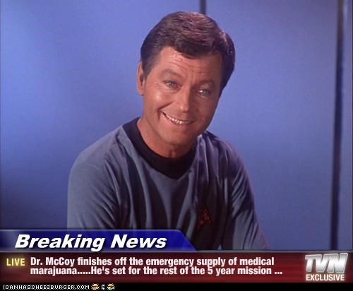 Breaking News - Dr. McCoy finishes off the emergency supply of medical marajuana.....He's set for the rest of the 5 year mission ...