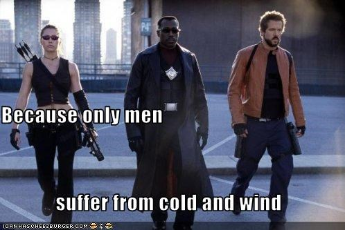 Because only men  suffer from cold and wind
