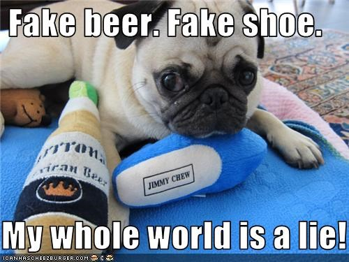 Fake beer. Fake shoe.  My whole world is a lie!