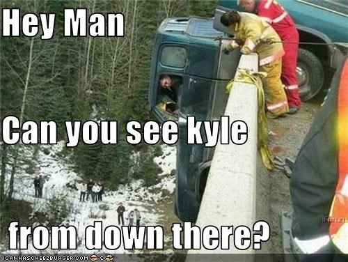 Hey Man Can you see kyle  from down there?