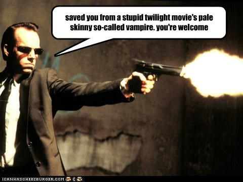 saved you from a stupid twilight movie's pale skinny so-called vampire. you're welcome