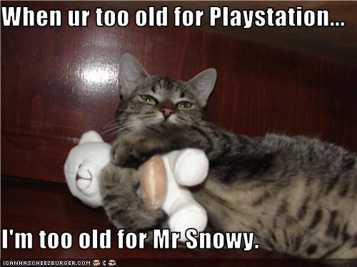When ur too old for Playstation...  I'm too old for Mr Snowy.