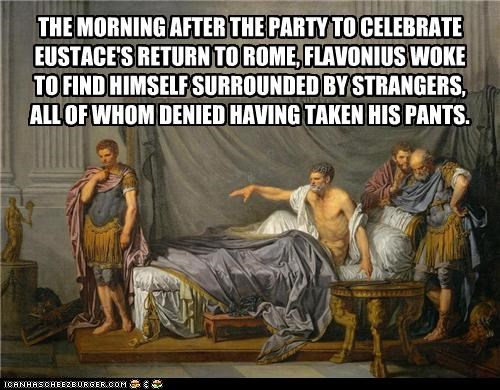 THE MORNING AFTER THE PARTY TO CELEBRATE EUSTACE'S RETURN TO ROME, FLAVONIUS WOKE  TO FIND HIMSELF SURROUNDED BY STRANGERS,  ALL OF WHOM DENIED HAVING TAKEN HIS PANTS.