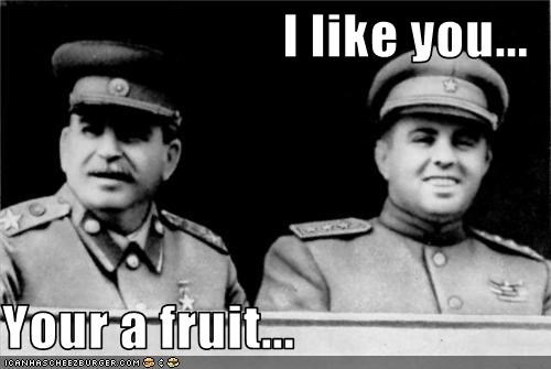 I like you...  Your a fruit...