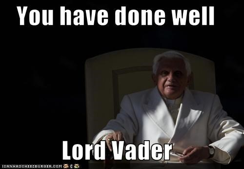You have done well  Lord Vader