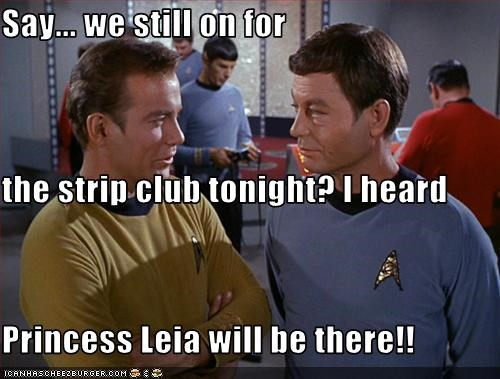Say... we still on for the strip club tonight? I heard Princess Leia will be there!!
