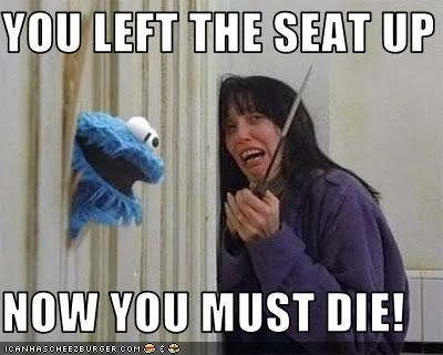 YOU LEFT THE SEAT UP  NOW YOU MUST DIE!