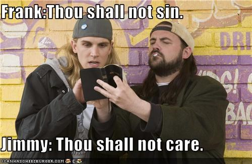 Frank:Thou shall not sin.  Jimmy: Thou shall not care.