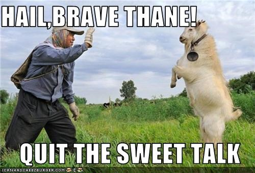 HAIL,BRAVE THANE!  QUIT THE SWEET TALK