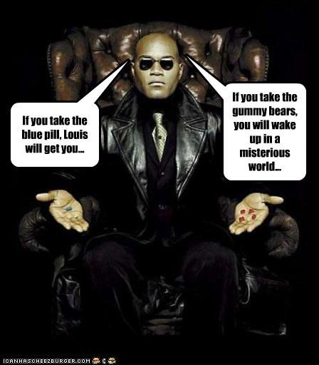 It's a hard decision.....I'll take the blue pill!   (the Louis thing is from L4D, joke were Louis is addict with Pills...)