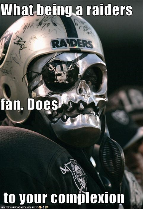 What being a raiders  fan. Does  to your complexion