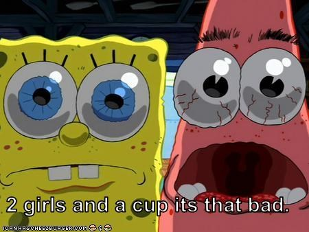2 girls and a cup its that bad.