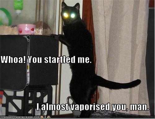 Whoa! You startled me. I almost vaporised you, man.