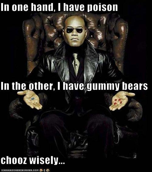 In one hand, I have poison In the other, I have gummy bears chooz wisely...