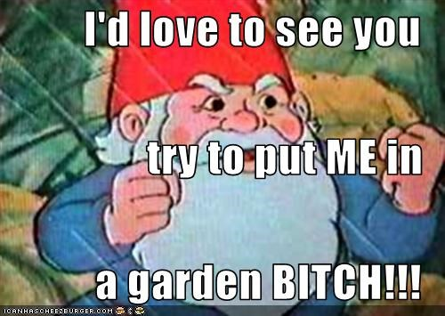 I'd love to see you try to put ME in a garden BITCH!!!