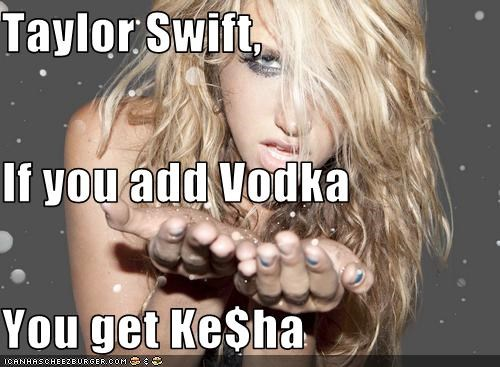 Taylor Swift, If you add Vodka You get Ke$ha