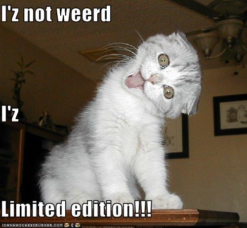 I'z not weerd I'z Limited edition!!!