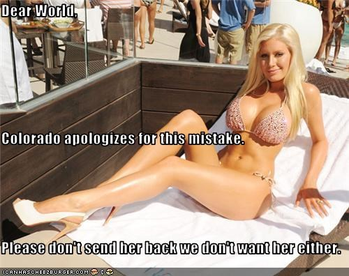 Dear World, Colorado apologizes for this mistake. Please don't send her back we don't want her either.