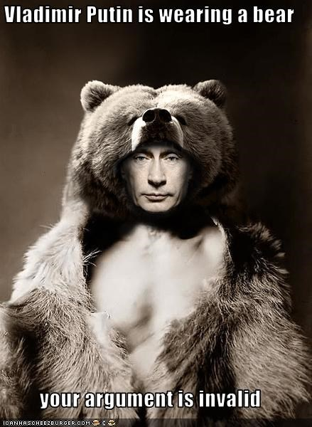 Vladimir Putin is wearing a bear  your argument is invalid