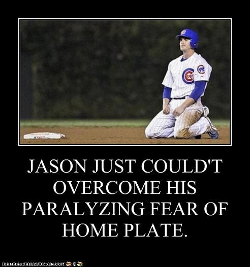 JASON JUST COULD'T OVERCOME HIS PARALYZING FEAR OF HOME PLATE.