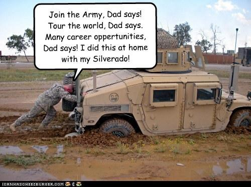 Join the Army, Dad says! Tour the world, Dad says. Many career oppertunities, Dad says! I did this at home with my Silverado!