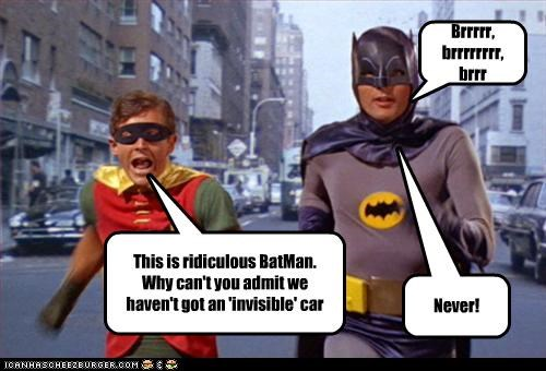 This is ridiculous BatMan.  Why can't you admit we haven't got an 'invisible' car