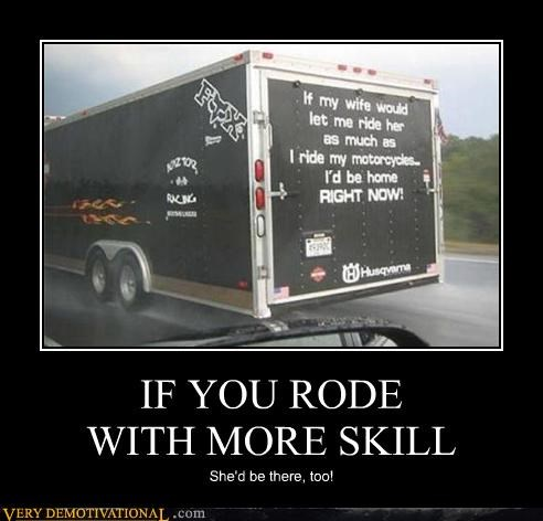 IF YOU RODE WITH MORE SKILL